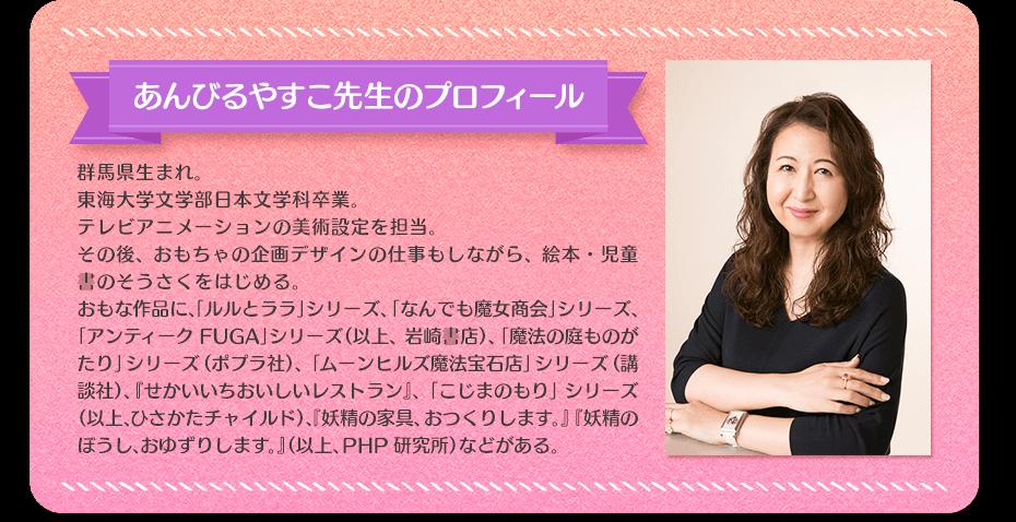 あんびるやすこ先生のプロフィール 群馬県生まれ。東海大学文学部日本文学科卒業。テレビアニメーションの美術設定を担当。その後、おもちゃの企画デザインの仕事もしながら、絵本・児童書のそうさくをはじめる。おもな作品に「ルルとララ」シリーズ、「なんでも魔法商会」シリーズ、「アンティークFUGA」シリーズ(以上、岩崎書店)、「魔法の庭ものがたり」シリーズ(ポプラ社)。『せいかいいちおいしいレストラン』、「こじまのもり」シリーズ(以上、ひさかたチャイルド)、『妖精の家具、おつくりします。』『妖精のぼうし、おゆずりします』(以上、PHP研究所)などがある